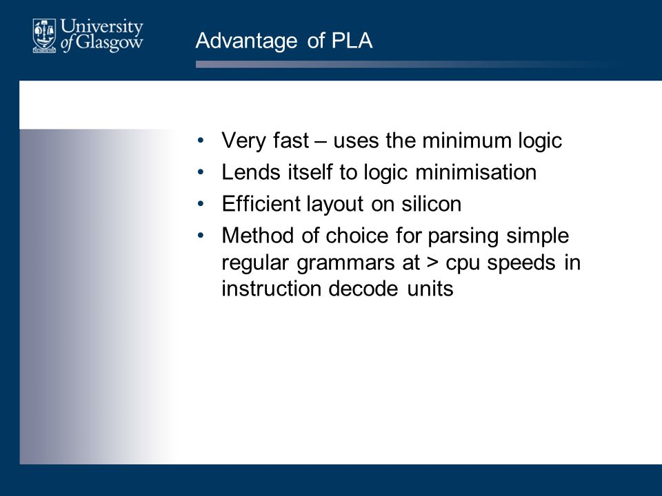 Advantage of PLA Very fast – uses the minimum logic Lends itself to logic minimisation Efficient layout on silicon Method of choice for parsing simple regular grammars at > cpu speeds in instruction decode units