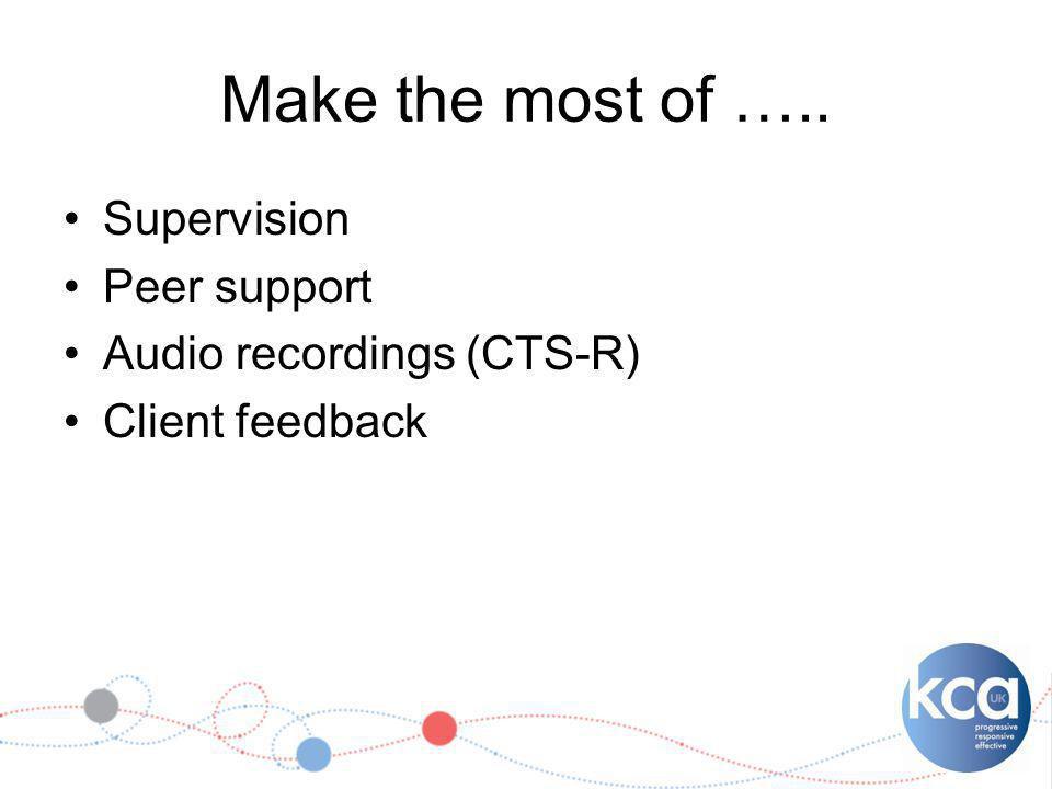 Make the most of ….. Supervision Peer support Audio recordings (CTS-R) Client feedback