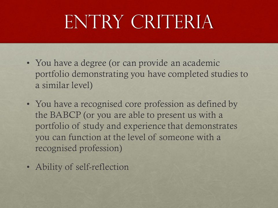 Entry Criteria You have a degree (or can provide an academic portfolio demonstrating you have completed studies to a similar level)You have a degree (or can provide an academic portfolio demonstrating you have completed studies to a similar level) You have a recognised core profession as defined by the BABCP (or you are able to present us with a portfolio of study and experience that demonstrates you can function at the level of someone with a recognised profession)You have a recognised core profession as defined by the BABCP (or you are able to present us with a portfolio of study and experience that demonstrates you can function at the level of someone with a recognised profession) Ability of self-reflectionAbility of self-reflection
