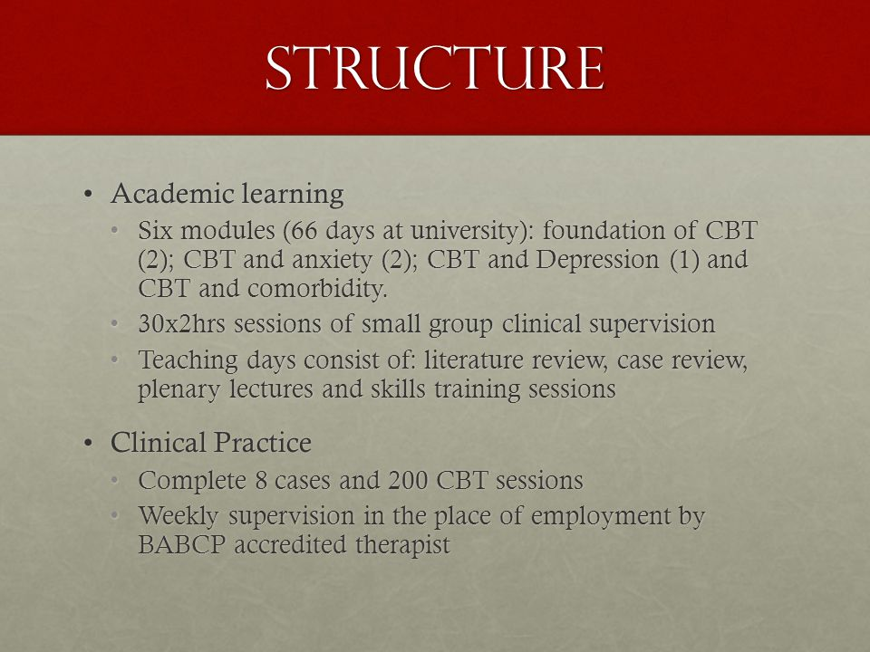 Structure Academic learningAcademic learning Six modules (66 days at university): foundation of CBT (2); CBT and anxiety (2); CBT and Depression (1) and CBT and comorbidity.Six modules (66 days at university): foundation of CBT (2); CBT and anxiety (2); CBT and Depression (1) and CBT and comorbidity.