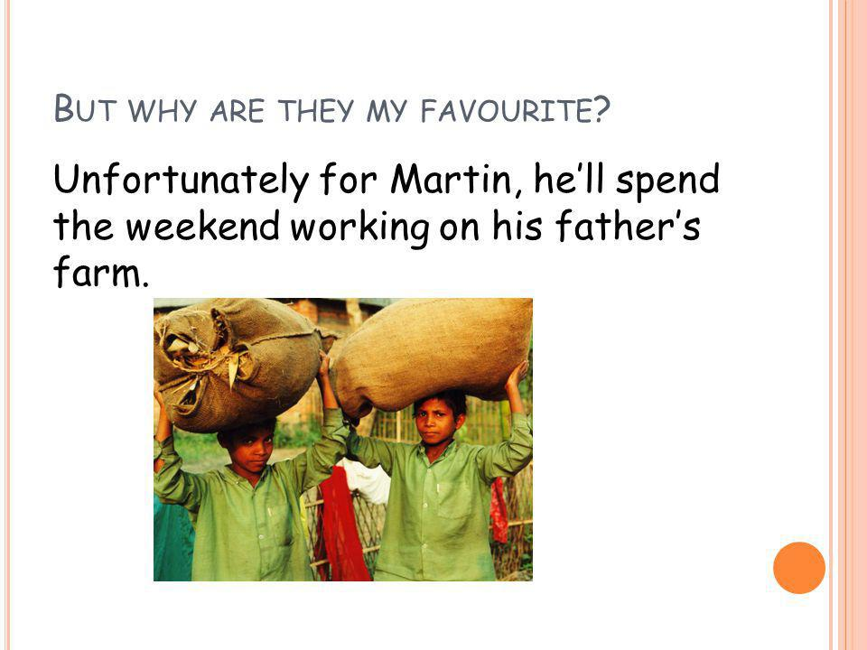 B UT WHY ARE THEY MY FAVOURITE .Even though Martin is only 11 he is forced to work.