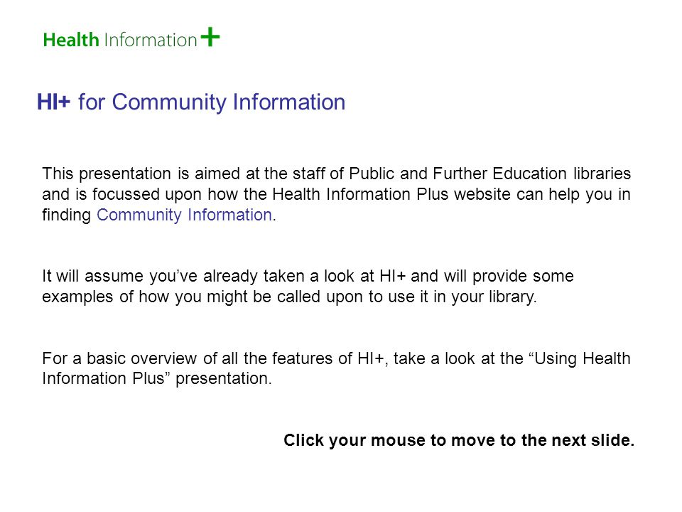 HI+ for Community Information This presentation is aimed at the staff of Public and Further Education libraries and is focussed upon how the Health Information Plus website can help you in finding Community Information.
