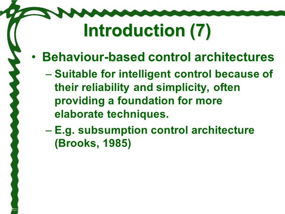 Introduction (7) Behaviour-based control architectures –Suitable for intelligent control because of their reliability and simplicity, often providing