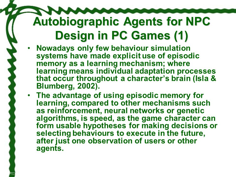 Autobiographic Agents for NPC Design in PC Games (1) Nowadays only few behaviour simulation systems have made explicit use of episodic memory as a lea