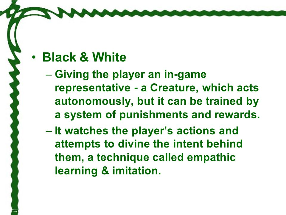 Black & White –Giving the player an in-game representative - a Creature, which acts autonomously, but it can be trained by a system of punishments and