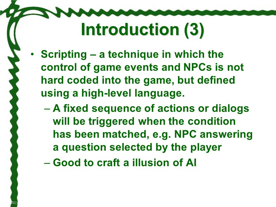 Introduction (3) Scripting – a technique in which the control of game events and NPCs is not hard coded into the game, but defined using a high-level
