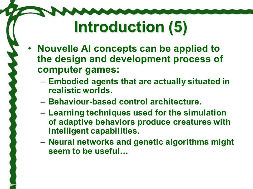 Introduction (5) Nouvelle AI concepts can be applied to the design and development process of computer games: –Embodied agents that are actually situa