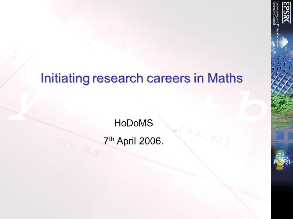 Initiating research careers in Maths HoDoMS 7 th April 2006.