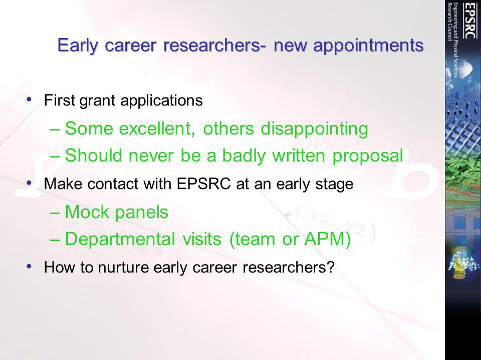 Early career researchers- new appointments First grant applications –Some excellent, others disappointing –Should never be a badly written proposal Make contact with EPSRC at an early stage –Mock panels –Departmental visits (team or APM) How to nurture early career researchers