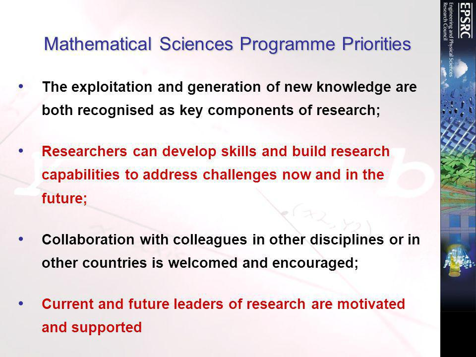 Mathematical Sciences Programme Priorities The exploitation and generation of new knowledge are both recognised as key components of research; Researchers can develop skills and build research capabilities to address challenges now and in the future; Collaboration with colleagues in other disciplines or in other countries is welcomed and encouraged; Current and future leaders of research are motivated and supported
