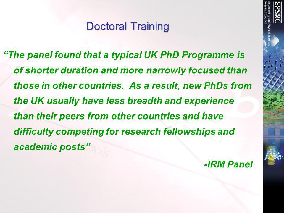 Doctoral Training The panel found that a typical UK PhD Programme is of shorter duration and more narrowly focused than those in other countries.