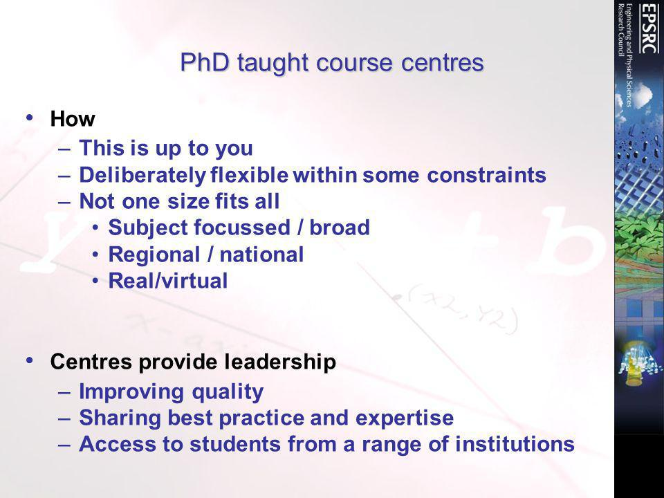 PhD taught course centres How –This is up to you –Deliberately flexible within some constraints –Not one size fits all Subject focussed / broad Regional / national Real/virtual Centres provide leadership –Improving quality –Sharing best practice and expertise –Access to students from a range of institutions