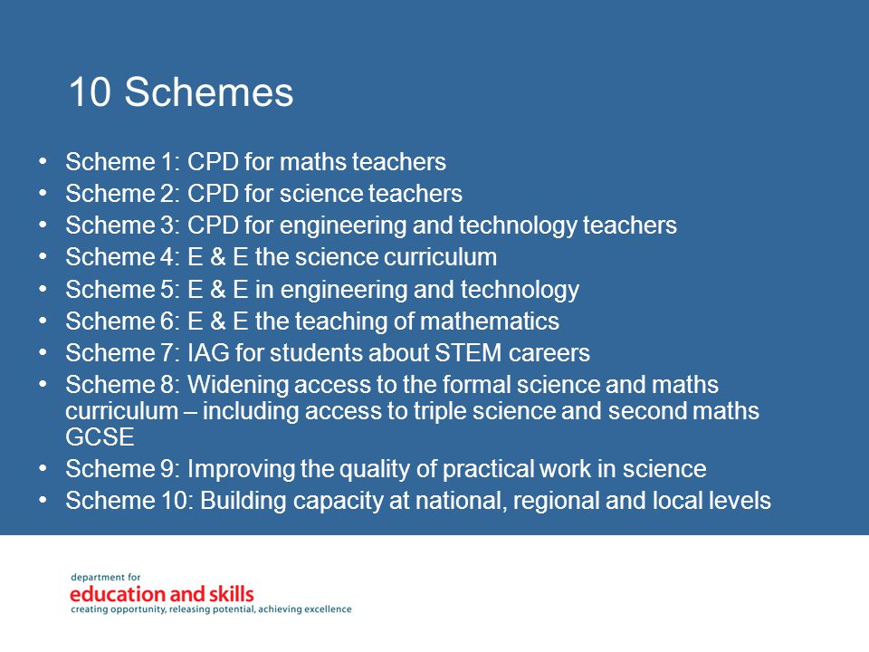 10 Schemes Scheme 1: CPD for maths teachers Scheme 2: CPD for science teachers Scheme 3: CPD for engineering and technology teachers Scheme 4: E & E the science curriculum Scheme 5: E & E in engineering and technology Scheme 6: E & E the teaching of mathematics Scheme 7: IAG for students about STEM careers Scheme 8: Widening access to the formal science and maths curriculum – including access to triple science and second maths GCSE Scheme 9: Improving the quality of practical work in science Scheme 10: Building capacity at national, regional and local levels
