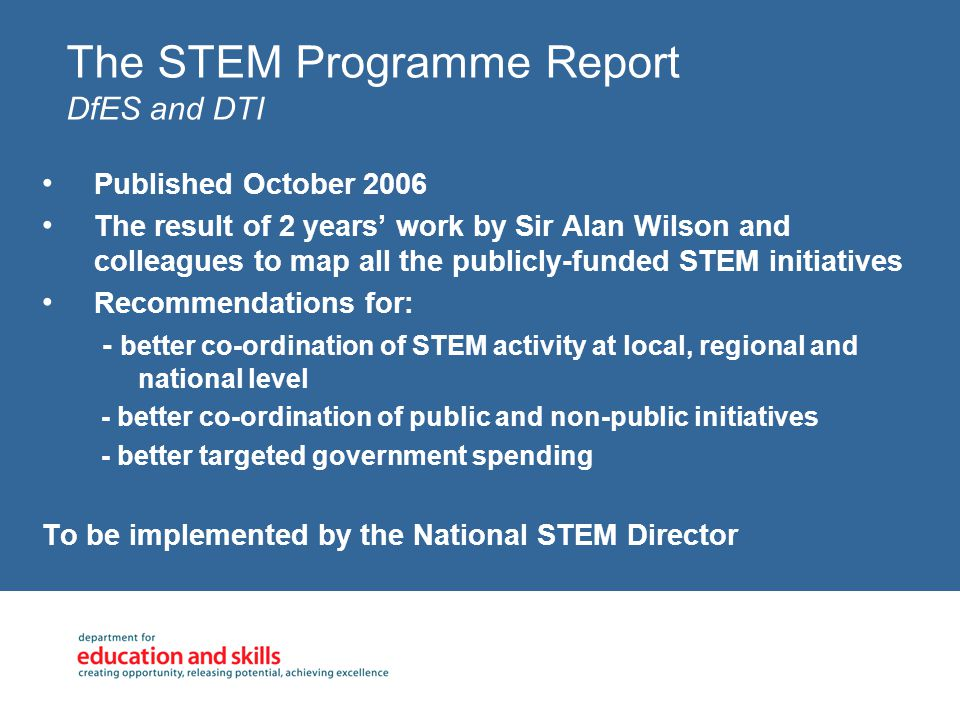 The STEM Programme Report DfES and DTI Published October 2006 The result of 2 years' work by Sir Alan Wilson and colleagues to map all the publicly-funded STEM initiatives Recommendations for: - better co-ordination of STEM activity at local, regional and national level - better co-ordination of public and non-public initiatives - better targeted government spending To be implemented by the National STEM Director