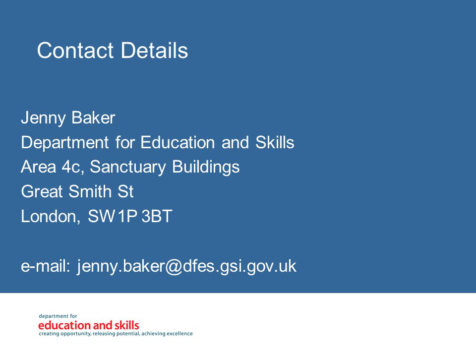 Contact Details Jenny Baker Department for Education and Skills Area 4c, Sanctuary Buildings Great Smith St London, SW1P 3BT e-mail: jenny.baker@dfes.gsi.gov.uk