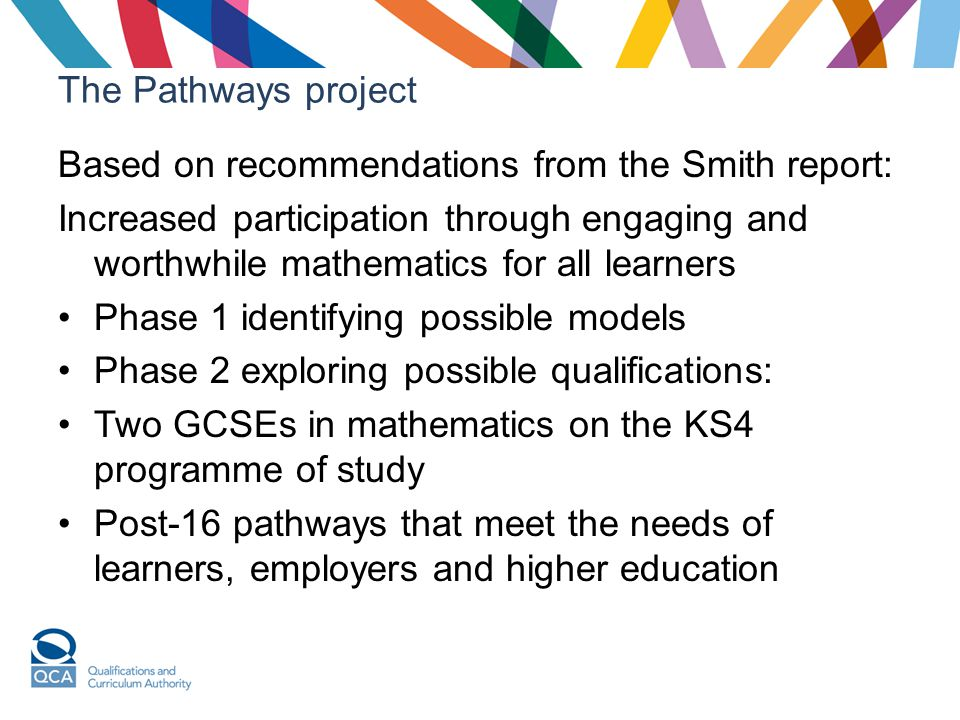 The Pathways project Based on recommendations from the Smith report: Increased participation through engaging and worthwhile mathematics for all learn