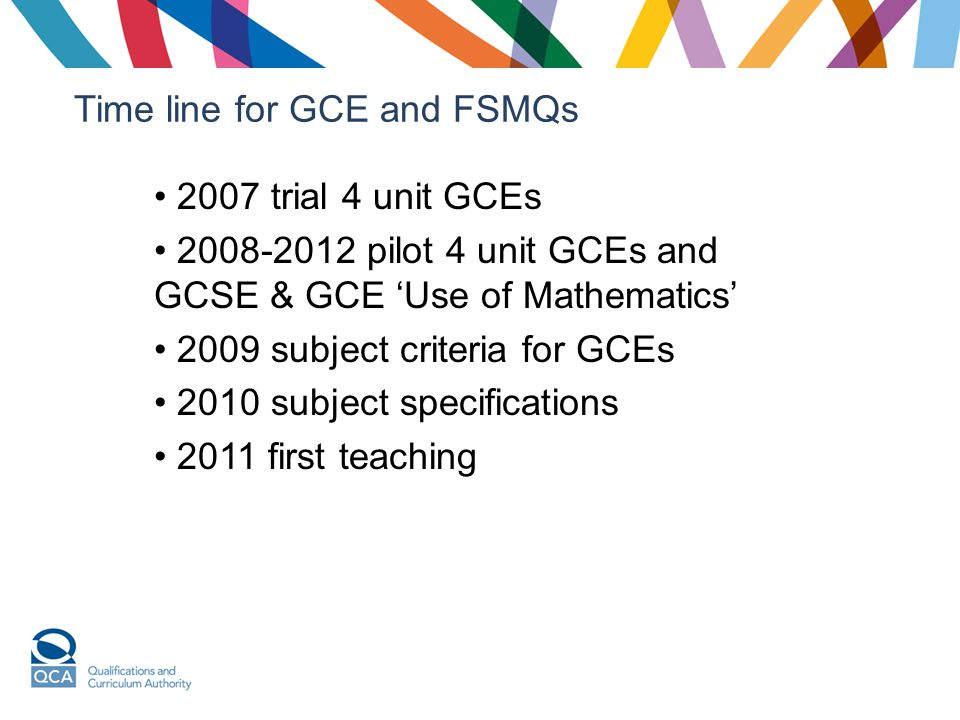 Time line for GCE and FSMQs 2007 trial 4 unit GCEs 2008-2012 pilot 4 unit GCEs and GCSE & GCE 'Use of Mathematics' 2009 subject criteria for GCEs 2010