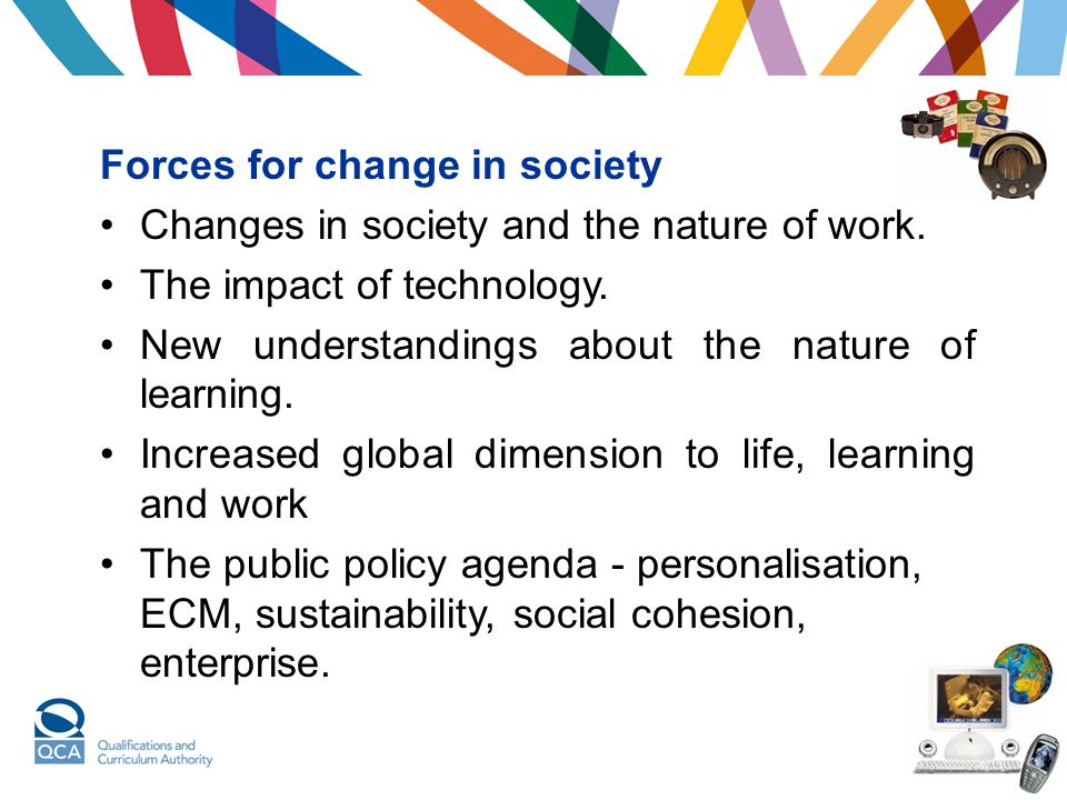 Forces for change in society Changes in society and the nature of work. The impact of technology. New understandings about the nature of learning. Inc