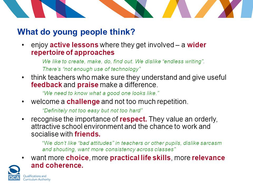 What do young people think? enjoy active lessons where they get involved – a wider repertoire of approaches We like to create, make, do, find out. We