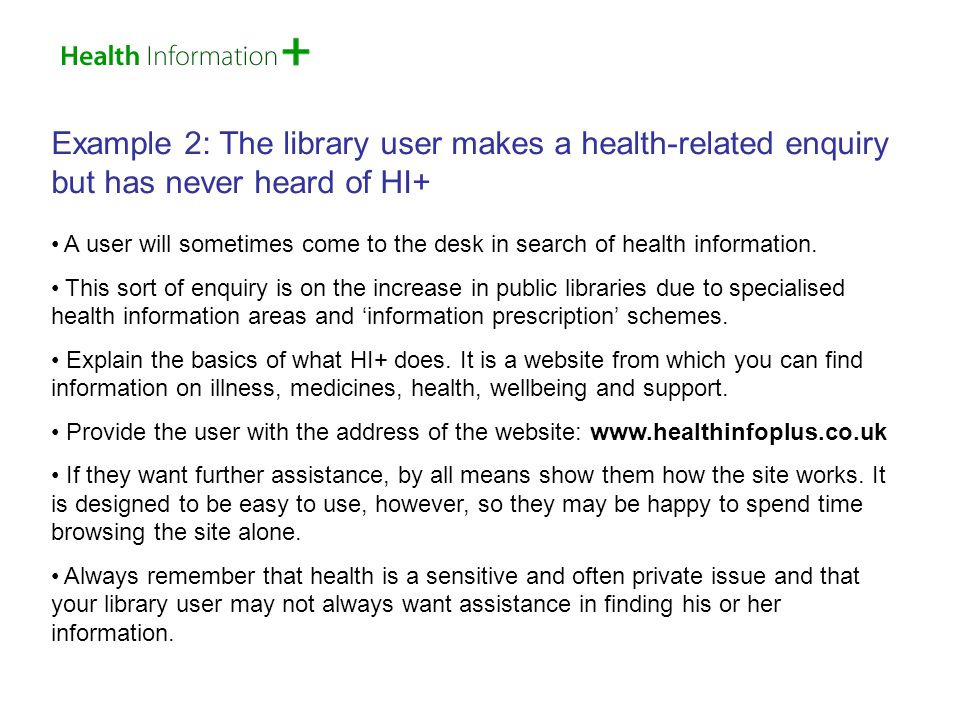 Example 3: The user makes a health-related enquiry but prefers a traditional reference service rather than direction to a website Some library users are either uncomfortable surfing the Internet or do not have the skills to do so.