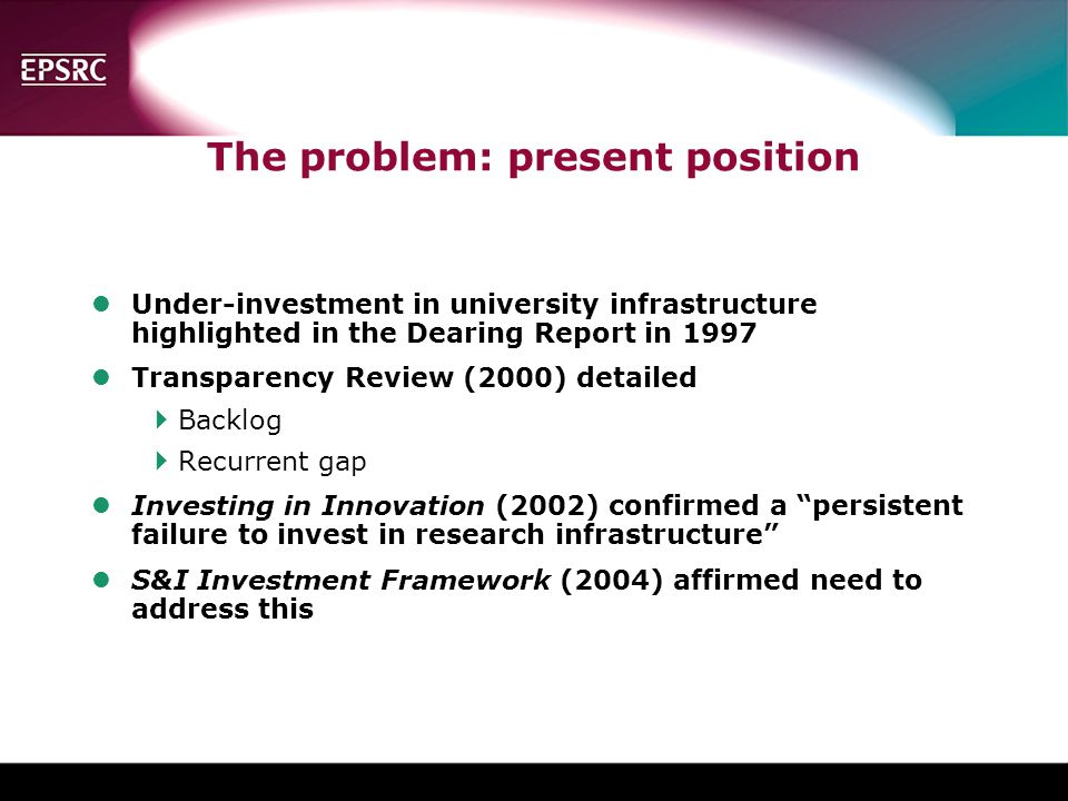 The problem: present position lUnder-investment in university infrastructure highlighted in the Dearing Report in 1997 lTransparency Review (2000) detailed  Backlog  Recurrent gap lInvesting in Innovation (2002) confirmed a persistent failure to invest in research infrastructure lS&I Investment Framework (2004) affirmed need to address this