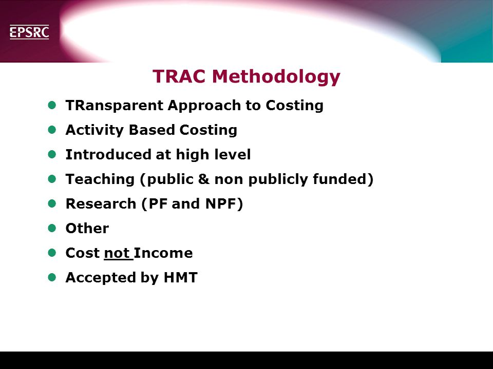 TRAC Methodology lTRansparent Approach to Costing lActivity Based Costing lIntroduced at high level lTeaching (public & non publicly funded) lResearch (PF and NPF) lOther lCost not Income lAccepted by HMT