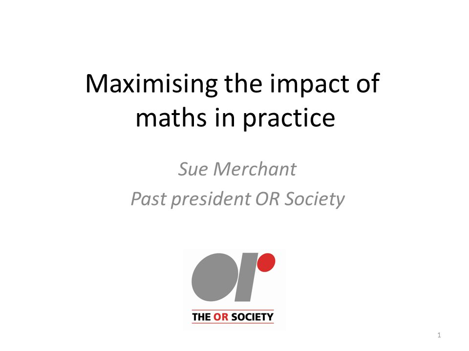Maximising the impact of maths in practice Sue Merchant Past president OR Society 1