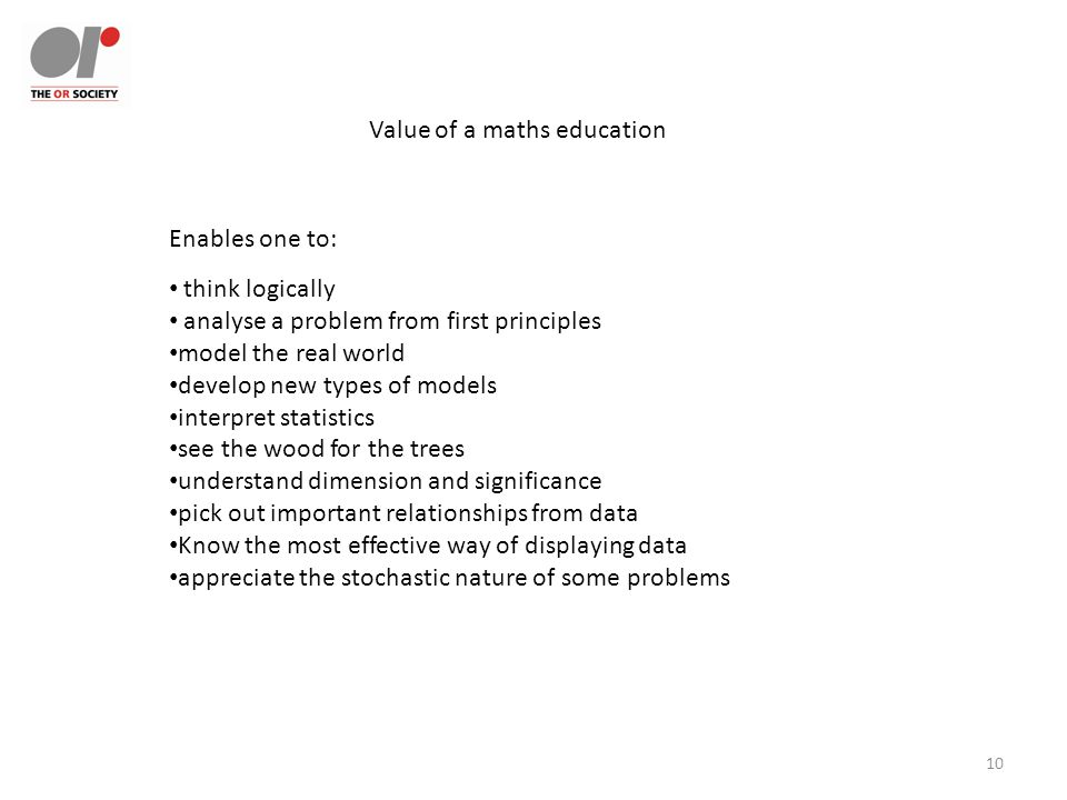 10 Value of a maths education think logically analyse a problem from first principles model the real world develop new types of models interpret statistics see the wood for the trees understand dimension and significance pick out important relationships from data Know the most effective way of displaying data appreciate the stochastic nature of some problems Enables one to: