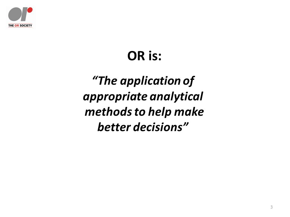 3 OR is: The application of appropriate analytical methods to help make better decisions