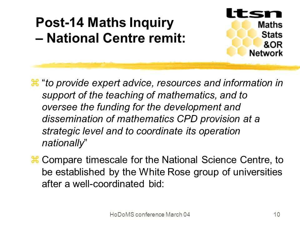 HoDoMS conference March 0410 Post-14 Maths Inquiry – National Centre remit:  to provide expert advice, resources and information in support of the teaching of mathematics, and to oversee the funding for the development and dissemination of mathematics CPD provision at a strategic level and to coordinate its operation nationally  Compare timescale for the National Science Centre, to be established by the White Rose group of universities after a well-coordinated bid: