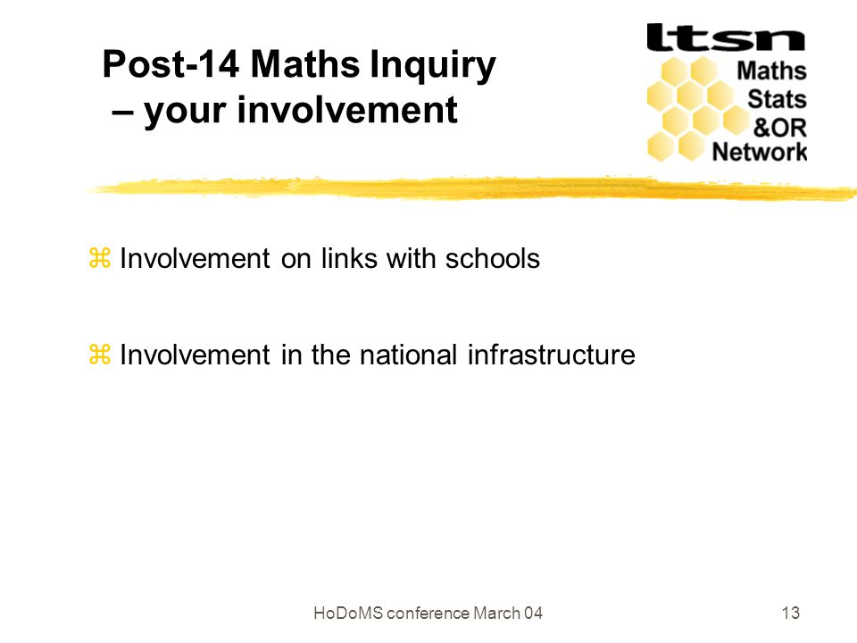 HoDoMS conference March 0413 Post-14 Maths Inquiry – your involvement  Involvement on links with schools  Involvement in the national infrastructure
