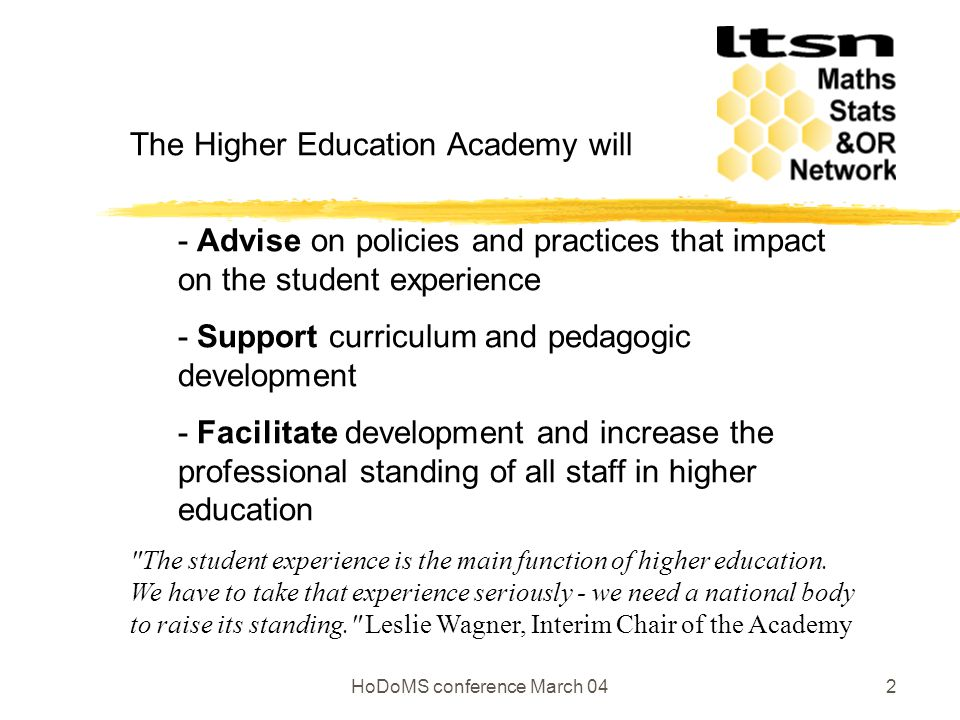 HoDoMS conference March 042 The Higher Education Academy will - Advise on policies and practices that impact on the student experience - Support curriculum and pedagogic development - Facilitate development and increase the professional standing of all staff in higher education The student experience is the main function of higher education.