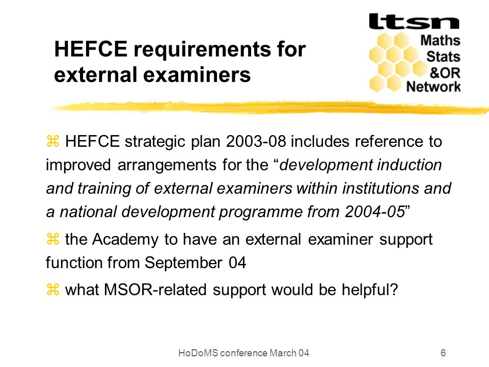 HoDoMS conference March 046 HEFCE requirements for external examiners  HEFCE strategic plan 2003-08 includes reference to improved arrangements for the development induction and training of external examiners within institutions and a national development programme from 2004-05  the Academy to have an external examiner support function from September 04  what MSOR-related support would be helpful
