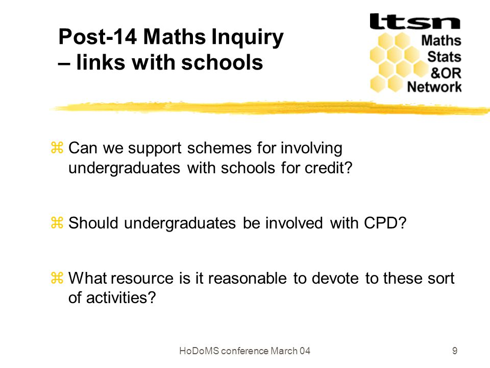 HoDoMS conference March 049 Post-14 Maths Inquiry – links with schools z Can we support schemes for involving undergraduates with schools for credit.
