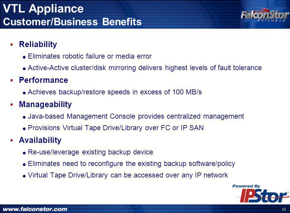 10 Customer IT Challenges  Reliability Issues  Experiencing backup/restore failures due to robotic failure or media error  Performance Issues  Backup window is shrinking  the fastest tape drive (LTO) can perform backup @ 30 MB/s (with optimal compression)  Restore is MUCH too slow (less than half the speed of backup)  Manageability/Staffing Issues  Difficult to partition and share large tape libraries  Can not centrally manage backup resources (Tape Drives/Libraries)  Need to provision virtualised tape drive/library to Backup Server over FC or IP SAN  Availability Issues  Need to maximize operating efficiency without compromising the investment in existing backup software and policy
