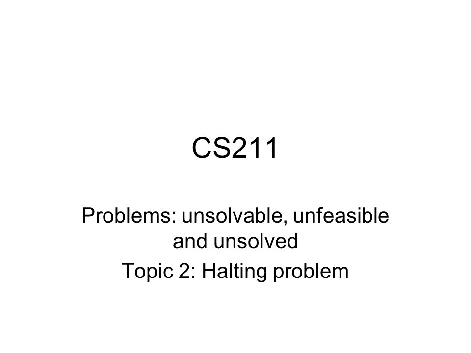 CS211 Problems: unsolvable, unfeasible and unsolved Topic 2: Halting problem