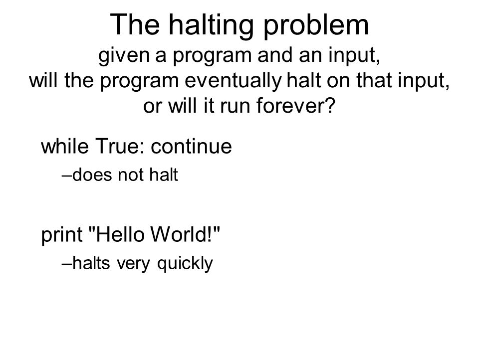 The halting problem given a program and an input, will the program eventually halt on that input, or will it run forever.