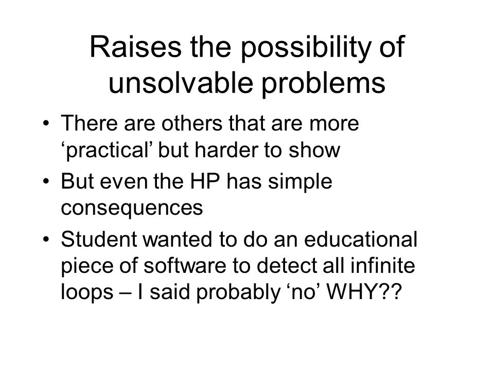 Raises the possibility of unsolvable problems There are others that are more 'practical' but harder to show But even the HP has simple consequences Student wanted to do an educational piece of software to detect all infinite loops – I said probably 'no' WHY??