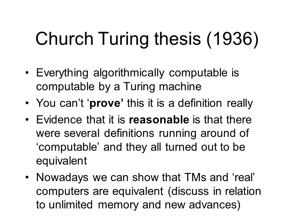 Church Turing thesis (1936) Everything algorithmically computable is computable by a Turing machine You can't 'prove' this it is a definition really Evidence that it is reasonable is that there were several definitions running around of 'computable' and they all turned out to be equivalent Nowadays we can show that TMs and 'real' computers are equivalent (discuss in relation to unlimited memory and new advances)