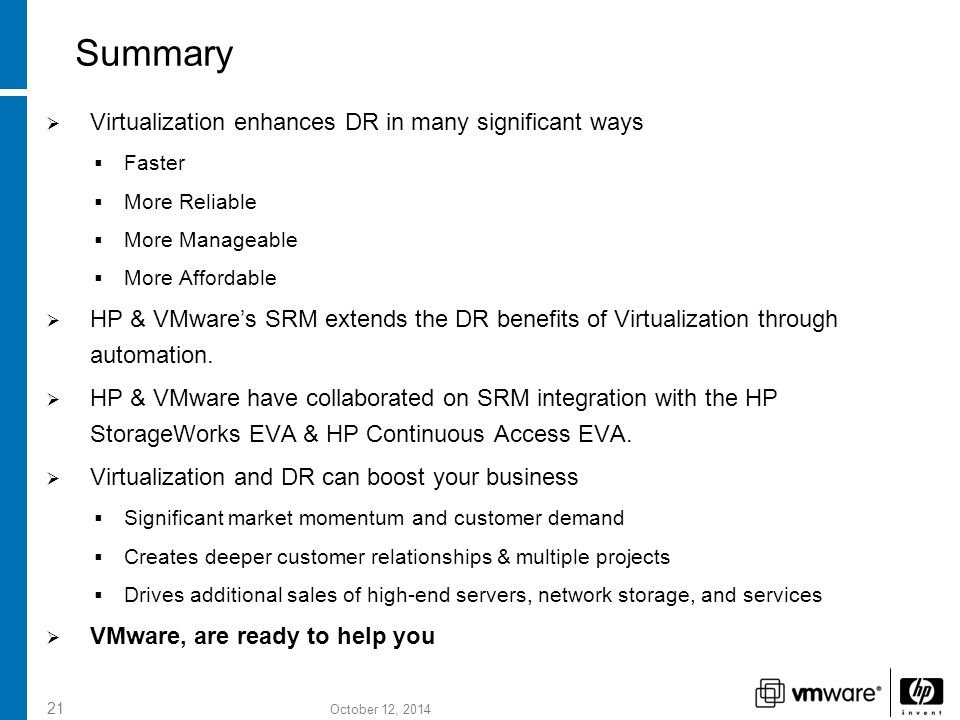 October 12, 2014 21 Summary  Virtualization enhances DR in many significant ways  Faster  More Reliable  More Manageable  More Affordable  HP & VMware's SRM extends the DR benefits of Virtualization through automation.