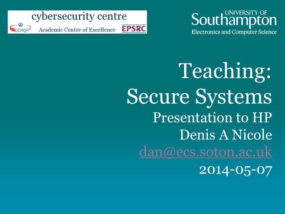 Teaching: Secure Systems Presentation to HP Denis A Nicole dan@ecs.soton.ac.uk 2014-05-07 dan@ecs.soton.ac.uk