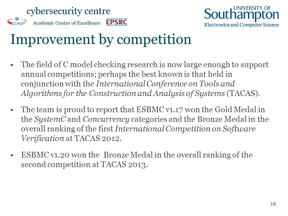 Improvement by competition The field of C model checking research is now large enough to support annual competitions; perhaps the best known is that held in conjunction with the International Conference on Tools and Algorithms for the Construction and Analysis of Systems (TACAS).