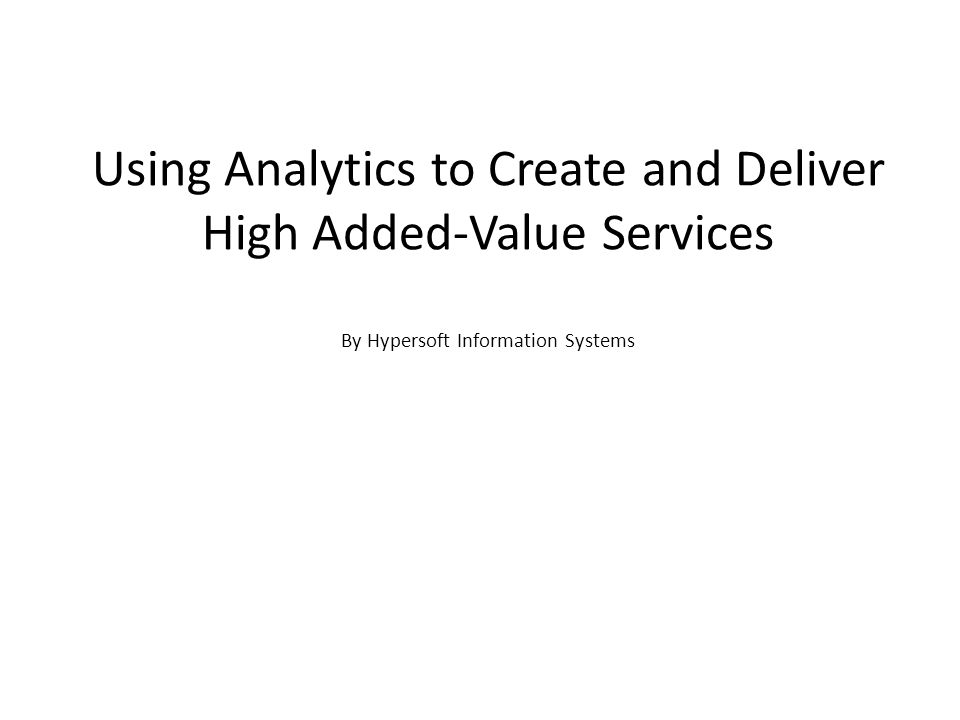 Using Analytics to Create and Deliver High Added-Value Services By Hypersoft Information Systems