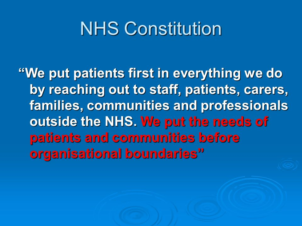 NHS Constitution We put patients first in everything we do by reaching out to staff, patients, carers, families, communities and professionals outside the NHS.
