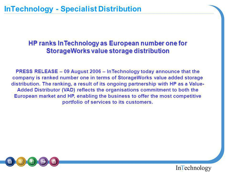 InTechnology - Specialist Distribution HP ranks InTechnology as European number one for StorageWorks value storage distribution PRESS RELEASE – 09 August 2006 – InTechnology today announce that the company is ranked number one in terms of StorageWorks value added storage distribution.
