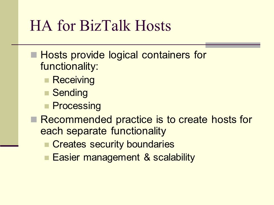 HA for BizTalk Hosts Hosts provide logical containers for functionality: Receiving Sending Processing Recommended practice is to create hosts for each separate functionality Creates security boundaries Easier management & scalability