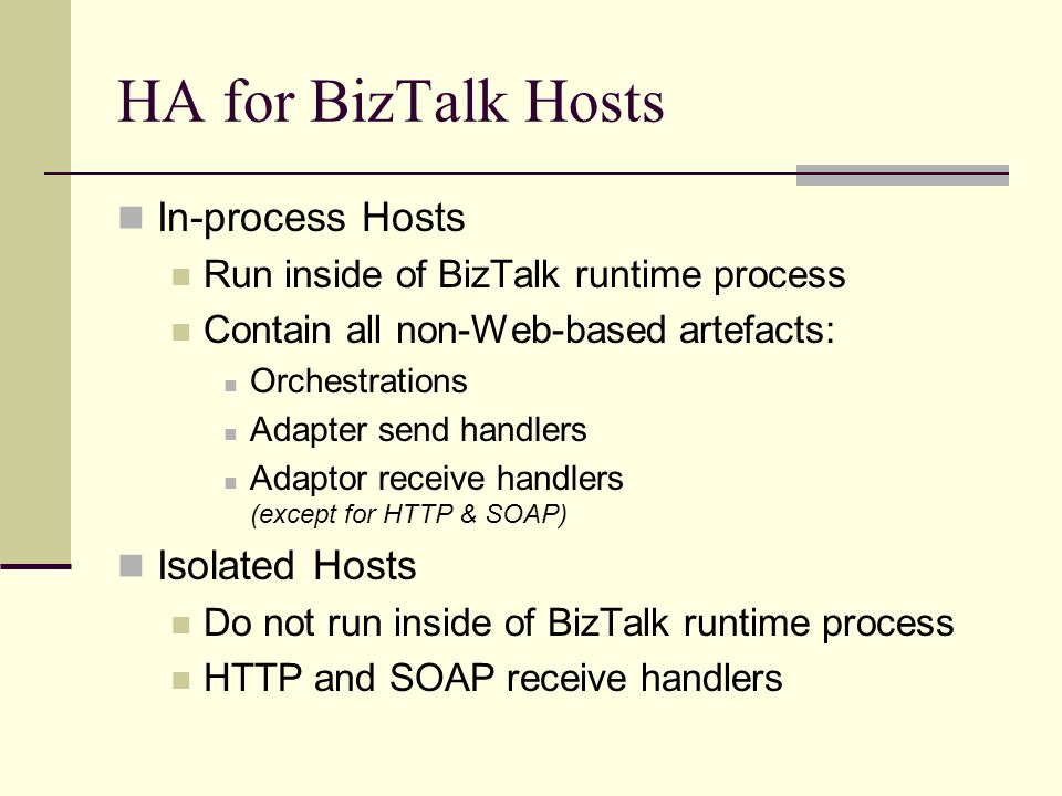 HA for BizTalk Hosts In-process Hosts Run inside of BizTalk runtime process Contain all non-Web-based artefacts: Orchestrations Adapter send handlers Adaptor receive handlers (except for HTTP & SOAP) Isolated Hosts Do not run inside of BizTalk runtime process HTTP and SOAP receive handlers