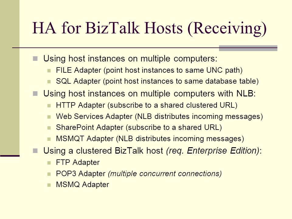 HA for BizTalk Hosts (Receiving) Using host instances on multiple computers: FILE Adapter (point host instances to same UNC path) SQL Adapter (point host instances to same database table) Using host instances on multiple computers with NLB: HTTP Adapter (subscribe to a shared clustered URL) Web Services Adapter (NLB distributes incoming messages) SharePoint Adapter (subscribe to a shared URL) MSMQT Adapter (NLB distributes incoming messages) Using a clustered BizTalk host (req.