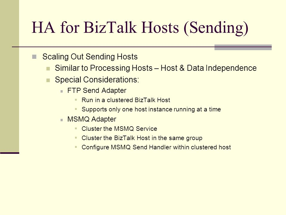 HA for BizTalk Hosts (Sending) Scaling Out Sending Hosts Similar to Processing Hosts – Host & Data Independence Special Considerations: FTP Send Adapter  Run in a clustered BizTalk Host  Supports only one host instance running at a time MSMQ Adapter  Cluster the MSMQ Service  Cluster the BizTalk Host in the same group  Configure MSMQ Send Handler within clustered host