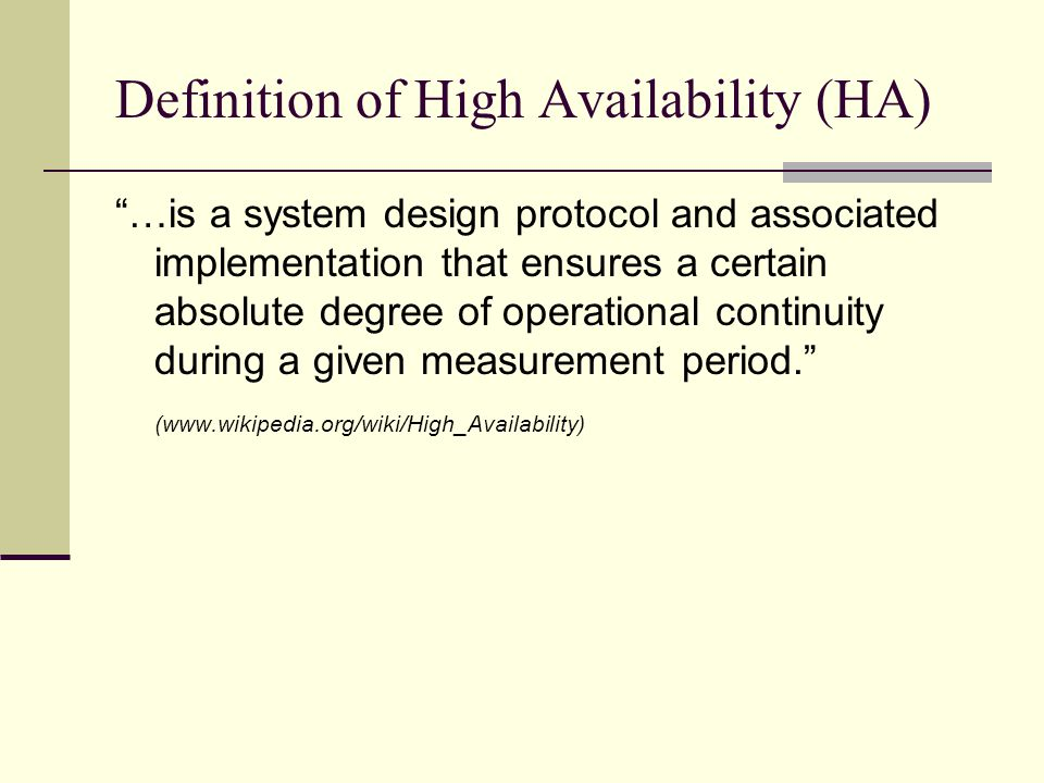 Definition of High Availability (HA) …is a system design protocol and associated implementation that ensures a certain absolute degree of operational continuity during a given measurement period. (www.wikipedia.org/wiki/High_Availability)